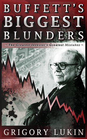 Buffetts Biggest Blunders: The Greatest Investors Greatest Mistakes Grigory Lukin