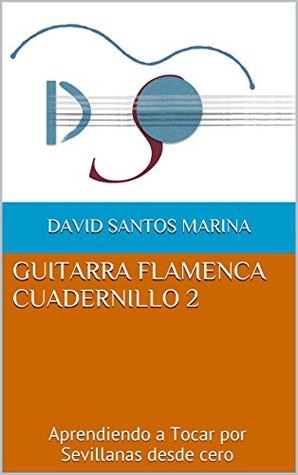 GUITARRA FLAMENCA CUADERNILLO 2: Aprendiendo a Tocar por Sevillanas desde cero David Santos Marina