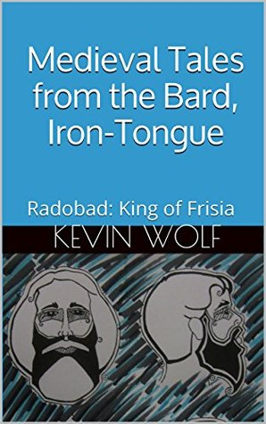 Medieval Tales from the Bard, Iron-Tongue: Radobad: King of Frisia Kevin Wolf