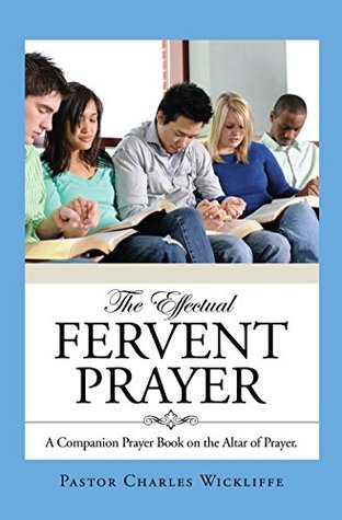 THE EFFECTUAL FERVENT PRAYER: A Companion Prayer Book on the Altar of Prayer.  by  Pastor Charles Wickliffe