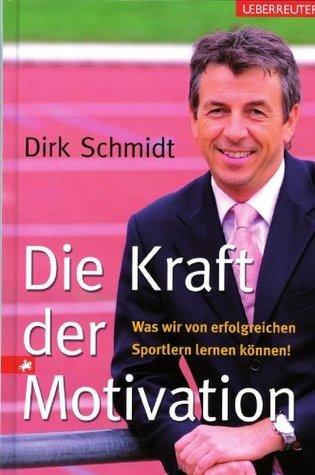 Die Kraft der Motivation - Was wir von erfolgreichen Sportlern lernen können  by  Dirk Schmidt