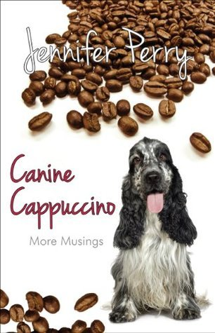 Canine Cappuccino: More Musings Jennifer Perry