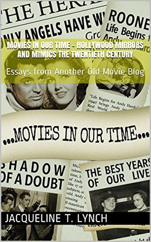 Movies In Our Time - Hollywood Mirrors and Mimics the Twentieth Century: Essays from Another Old Movie Blog Jacqueline T. Lynch