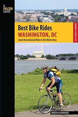 Best Bike Rides Washington, DC: Great Recreational Rides in the Metro Area (Best Bike Rides Series) Martin Fernandez