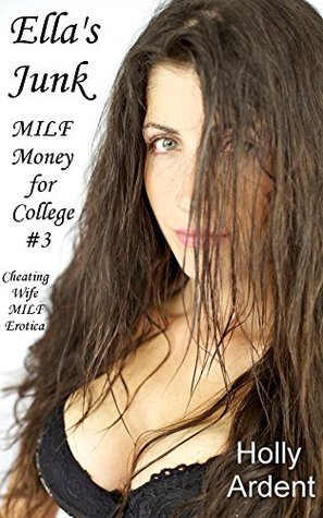 Ellas Junk (Cheating Wife MILF Erotica) (MILF Money for College Book 3) Holly Ardent