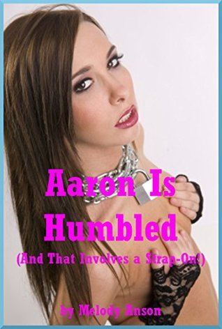 Aaron Is Humbled (And That Involves a Strap-On!): An FFM Ménage a Trois Story with Domination and Bondage (Obsessed with Tori Book 5) Melody Anson
