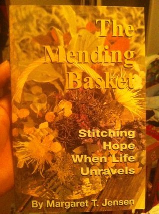 The Mending Basket: Stitching Hope When Life Unravels Margaret T. Jensen