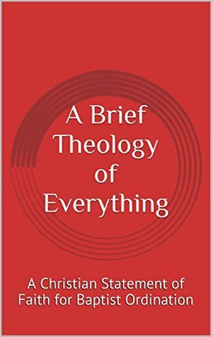A Brief Theology of Everything: A Christian Statement of Faith for Baptist Ordination Rev. Liam McCann