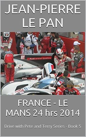 FRANCE - LE MANS 24 hrs 2014: Drive with Pete and Terry Series - Book 5 (The Drive with Pete and Terry series,)  by  Jean-Pierre Le Pan