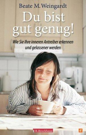 Du bist gut genug!: Wie Sie Ihre inneren Antreiber erkennen und gelassener werden  by  Beate M. Weingardt