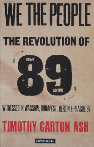 We The People : The Revolution of 89 Witnessed in Warsaw, Budapest, Berlin & Prague Timothy Garton Ash