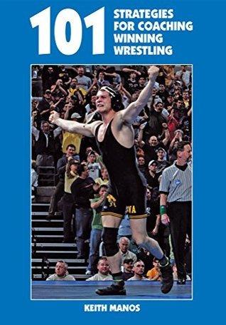 101 Strategies for Coaching Winning Wrestling Keith Manos