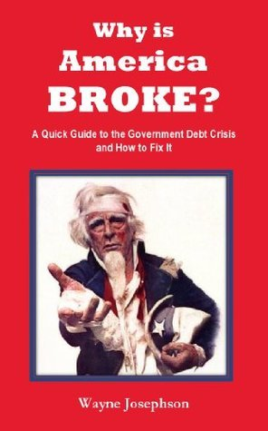 Why is America BROKE? A Quick Guide to the Government Debt Crisis and How to Fix It [Booklet] Wayne Josephson