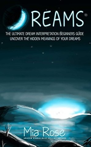 Dreams: Dream Interpretation For Beginners - Uncover The Hidden Meanings of Your Dreams  by  Mia Rose