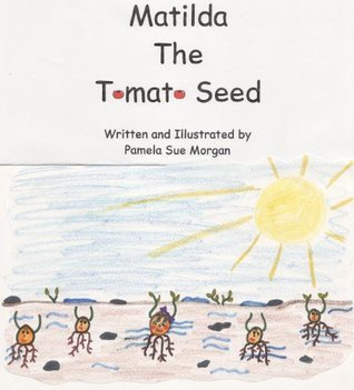 Matilda the Tomato Seed: A Story about Life  by  Pamela Morgan