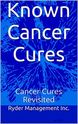 Known Cancer Cures: Cancer Cures Revisited Ryder Management Inc.