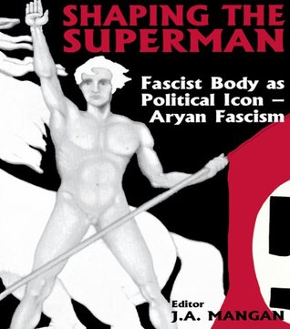 Shaping the Superman: Fascist Body as Political Icon - Aryan Fascism J A Mangan