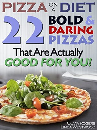 Pizza On A Diet: 22 Bold & Daring Pizzas That Are Actually GOOD For You! Olivia Rogers