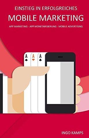 Einstieg in erfolgreiches Mobile Marketing: App Marketing - App Monetarisierung - Mobile Advertising  by  Ingo Kamps
