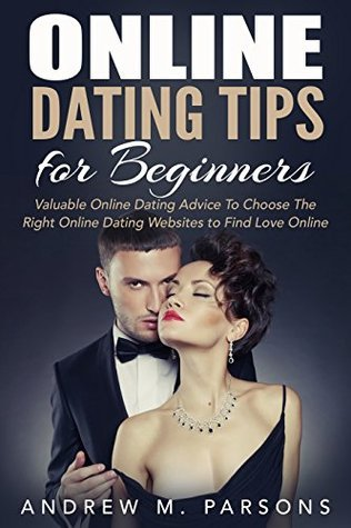 Online Dating Tips For Beginners: Valuable Dating Advice to Choose the Right Online Dating Sites to Find Love Online Andrew M. Parsons