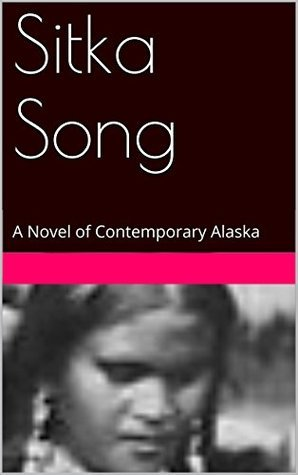 Sitka Song: A Novel of Contemporary Alaska John Welsh