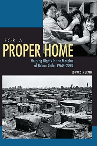 For a Proper Home: Housing Rights in the Margins of Urban Chile, 1960-2010 (Pitt Latin American Series)  by  Edward Murphy
