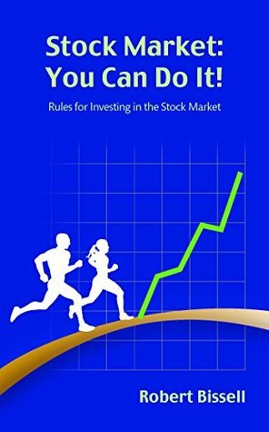 Stock Market: You Can Do It!: Rules for Investing in the Stock Market Robert Bissell