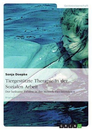 Tiergestützte Therapie in der Sozialen Arbeit: Der heilsame Prozess in der Mensch-Tier-Interaktion Sonja Doepke