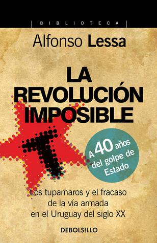 La Revolución Imposible - Los tupamaros y el fracaso de la vía armada en el Uruguay del siglo XX  by  Alfonso Lessa