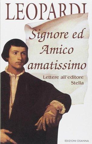Signore ed Amico amatissimo. Lettere alleditore Stella  by  Giacomo Leopardi