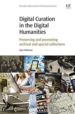 Digital Curation in the Digital Humanities: Preserving and Promoting Archival and Special Collections Arjun Sabharwal