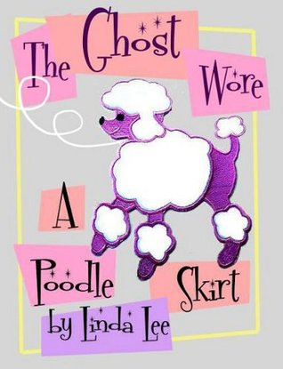 The Ghost Wore A Poodle Skirt  by  Linda Lee