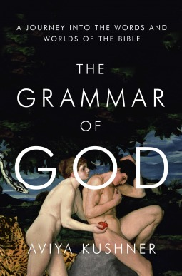 The Grammar of God: A Journey into the Words and Worlds of the Bible Aviya Kushner