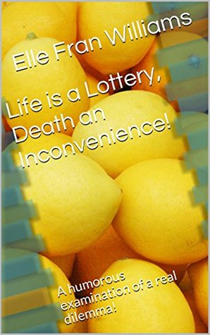 Life is a Lottery, Death an Inconvenience!: A humorous examination of a real dilemma!  by  Elle Fran Williams