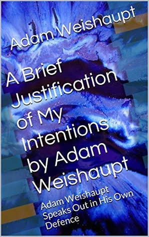 A Brief Justification of My Intentions  by  Adam Weishaupt: Adam Weishaupt Speaks Out in His Own Defence by Adam Weishaupt