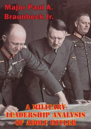 A Military Leadership Analysis of Adolf Hitler Major Paul A. Braunbeck Jr.
