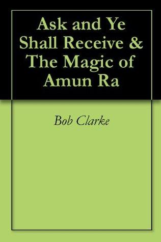 Ask and Ye Shall Receive & The Magic of Amun Ra Bob Clarke