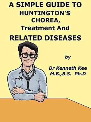 A Simple Guide to Huntingtons Chorea, Treatment and Related Diseases  by  Kenneth Kee