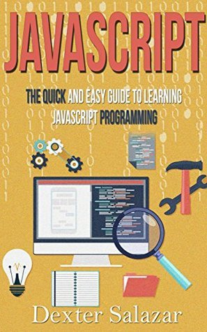 JavaScript: The Quick and Easy Guide to Learning JavaScript Programming (javascript for beginners, javascript programming, python, linux, html5, php)  by  Dexter Salazar