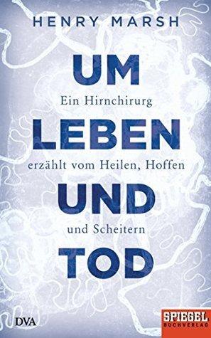 Um Leben und Tod: Ein Hirnchirurg erzählt vom Heilen, Hoffen und Scheitern - Ein SPIEGEL-Buch  by  Henry Marsh