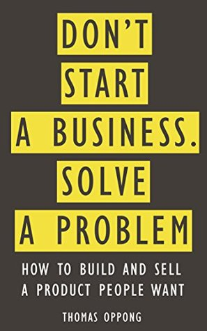 Dont Start A Business, Solve A Problem: How to build and sell a product people want  by  Thomas Oppong