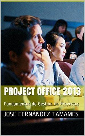 Project Office 2013: Fundamentos de Gestión de Proyectos Jose Fernández Tamames
