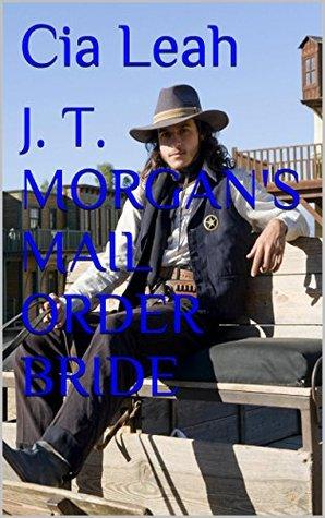 J. T. MORGANS MAIL ORDER BRIDE (The Morgans Brides Book 4) Cia Leah