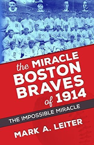 The Miracle Boston Braves of 1914: The Impossible Miracle Mark Leiter