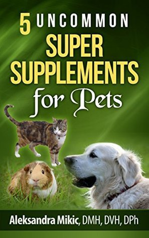 5 Uncommon Super Supplements for Pets  by  Aleksandra Mikic