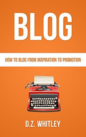 BLOG: How To Blog: From Inspiration To Promotion (Blog Writing & Profit) D.Z. Whitley