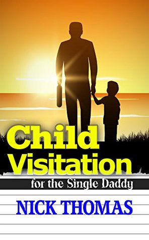 Child Visitation For The Single Daddy: A Simple Guide To Making The Most Out Of Child Visitations  by  Nick    Thomas