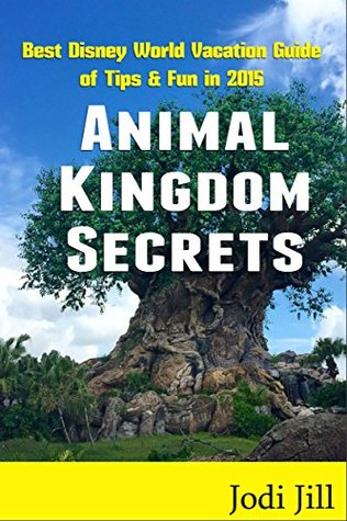 Animal Kingdom Secrets: Best Disney World Vacation Guide of Tips & Fun in 2015 Jodi Jill