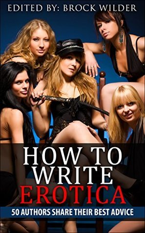 How To Write Erotica: 50 Authors Share Their Best Advice Brock Wilder