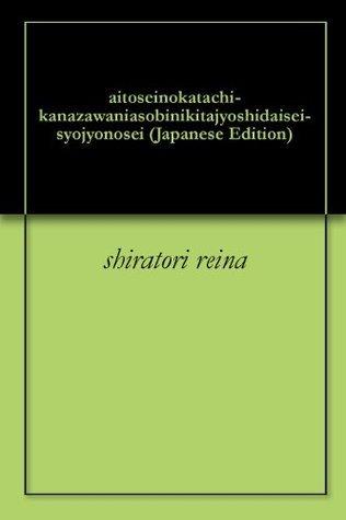 aitoseinokatachi-kanazawaniasobinikitajyoshidaisei-syojyonosei Shiratori Reina